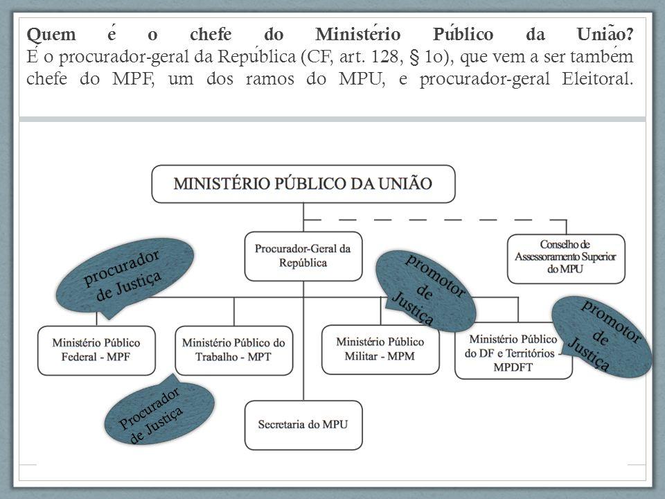 Quem e o chefe do Ministerio Publico da Unia ̃ o? E o procurador-geral da Republica (CF, art. 128, § 1o), que vem a ser tambem chefe do MPF, um dos ra