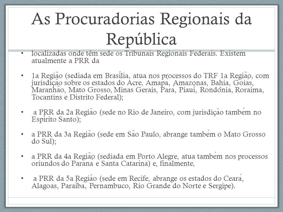 As Procuradorias Regionais da República localizadas onde te ̂ m sede os Tribunais Regionais Federais. Existem atualmente a PRR da 1a Regia ̃ o (sediad