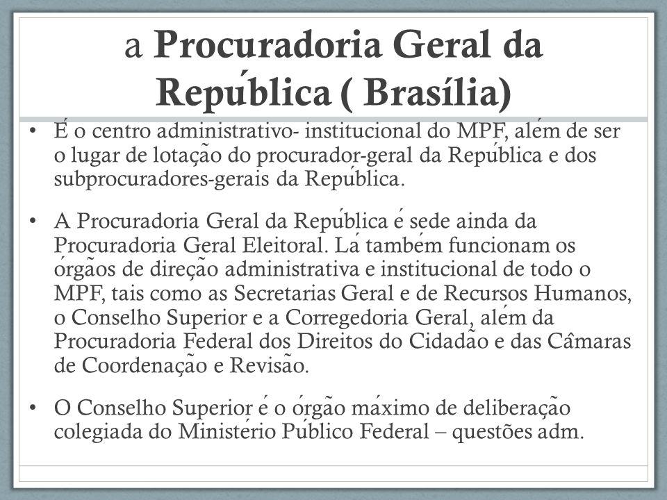 a Procuradoria Geral da Republica ( Brasília) E o centro administrativo- institucional do MPF, alem de ser o lugar de lotac ̧ a ̃ o do procurador-geral da Republica e dos subprocuradores-gerais da Republica.