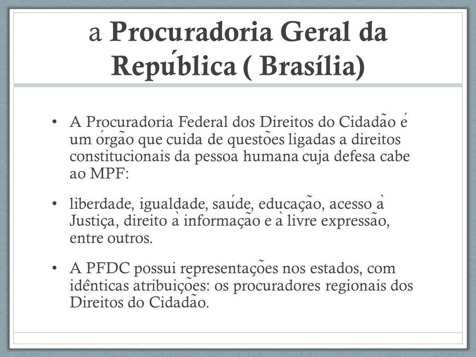 a Procuradoria Geral da Republica ( Brasília) A Procuradoria Federal dos Direitos do Cidada ̃ o e um orga ̃ o que cuida de questo ̃ es ligadas a direi