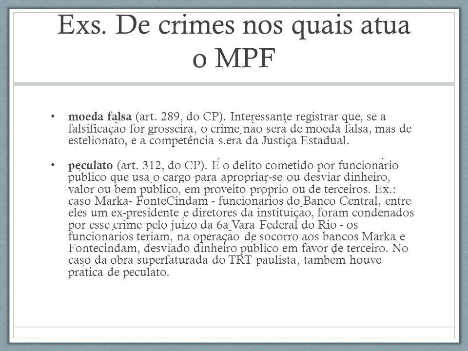 Exs. De crimes nos quais atua o MPF moeda falsa (art. 289, do CP). Interessante registrar que, se a falsificac ̧ a ̃ o for grosseira, o crime na ̃ o s