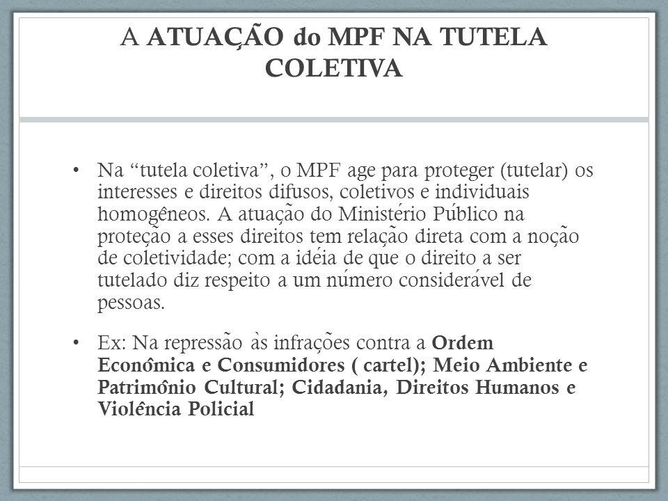 A ATUAC ̧ A ̃ O do MPF NA TUTELA COLETIVA Na tutela coletiva, o MPF age para proteger (tutelar) os interesses e direitos difusos, coletivos e individuais homoge ̂ neos.