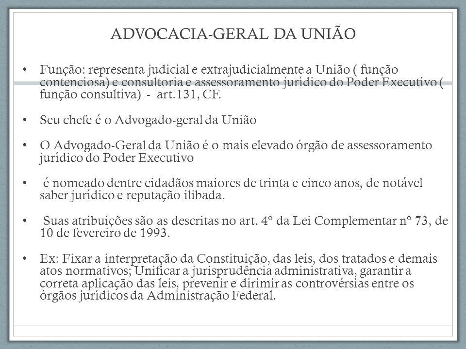 ADVOCACIA-GERAL DA UNIÃO Função: representa judicial e extrajudicialmente a União ( função contenciosa) e consultoria e assessoramento jurídico do Poder Executivo ( função consultiva) - art.131, CF.