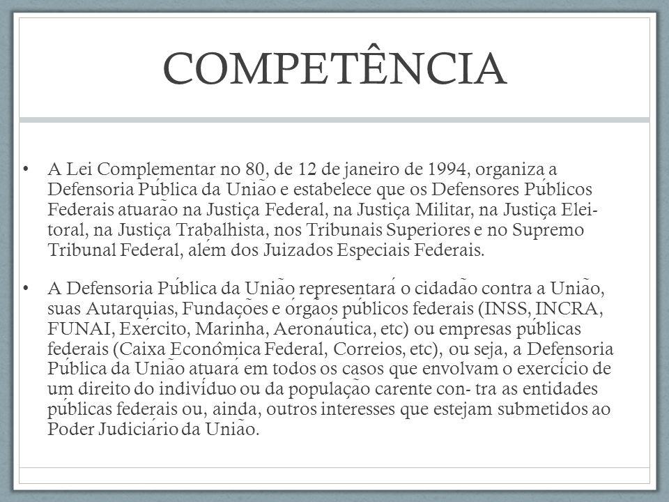 COMPETÊNCIA A Lei Complementar no 80, de 12 de janeiro de 1994, organiza a Defensoria Publica da Unia ̃ o e estabelece que os Defensores Publicos Fede