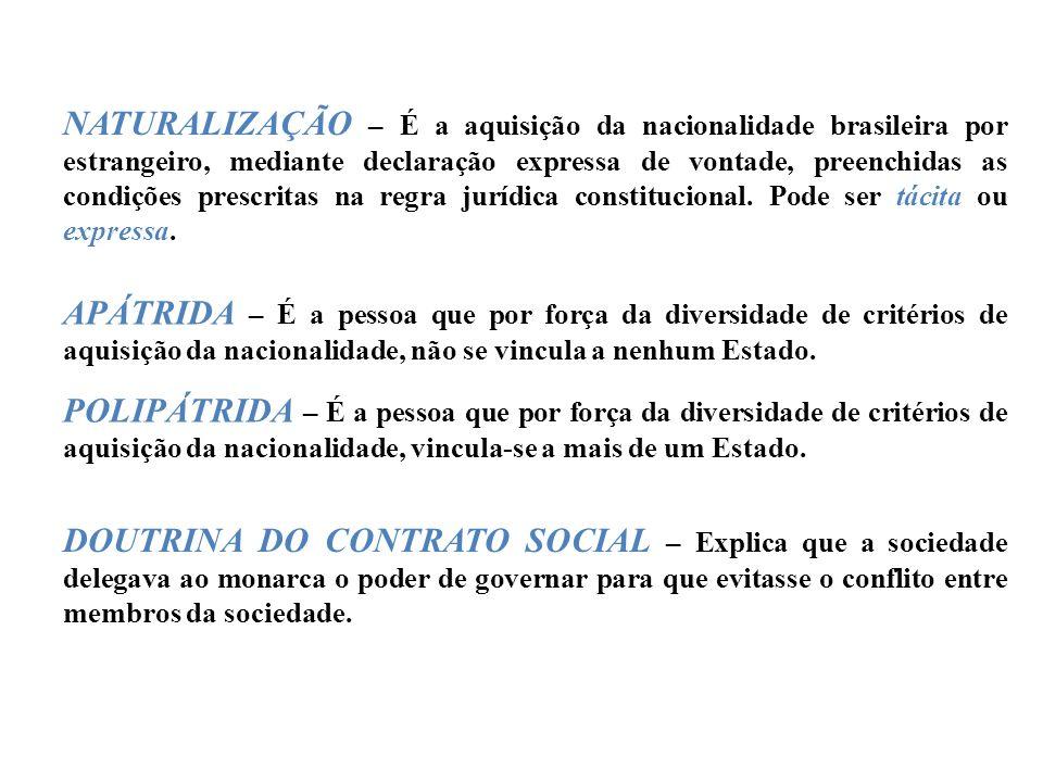 NATURALIZAÇÃO – É a aquisição da nacionalidade brasileira por estrangeiro, mediante declaração expressa de vontade, preenchidas as condições prescritas na regra jurídica constitucional.
