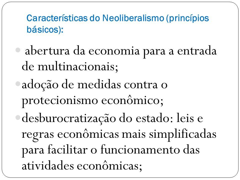 Características do Neoliberalismo (princípios básicos): abertura da economia para a entrada de multinacionais; adoção de medidas contra o protecionismo econômico; desburocratização do estado: leis e regras econômicas mais simplificadas para facilitar o funcionamento das atividades econômicas;