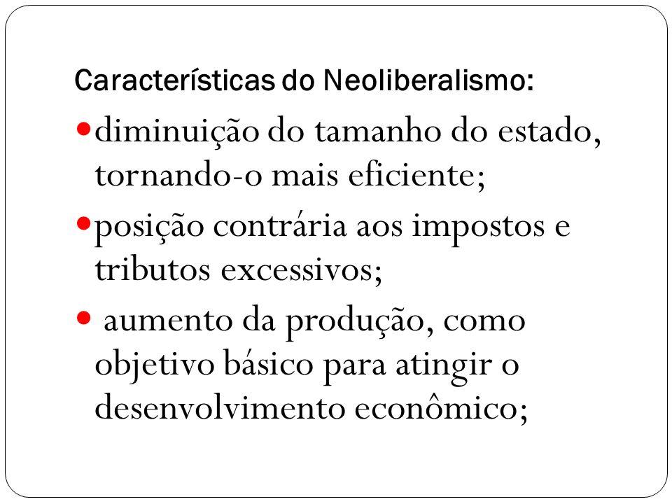 Características do Neoliberalismo: diminuição do tamanho do estado, tornando-o mais eficiente; posição contrária aos impostos e tributos excessivos; aumento da produção, como objetivo básico para atingir o desenvolvimento econômico;