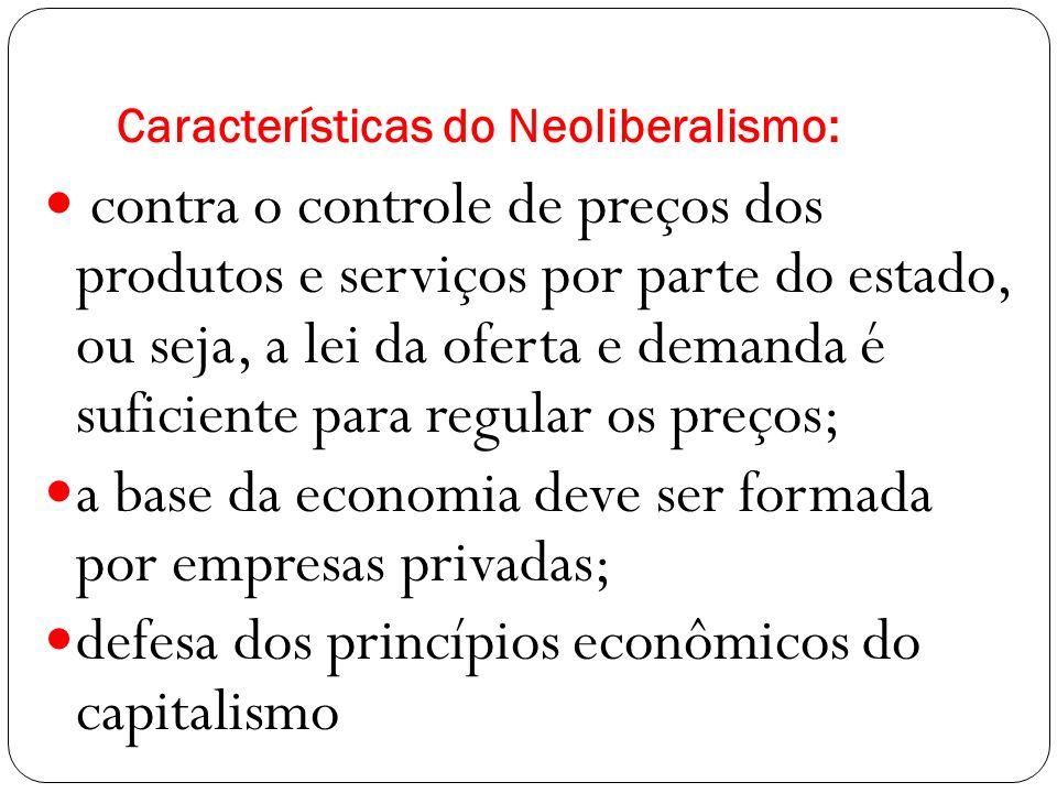 Características do Neoliberalismo: contra o controle de preços dos produtos e serviços por parte do estado, ou seja, a lei da oferta e demanda é suficiente para regular os preços; a base da economia deve ser formada por empresas privadas; defesa dos princípios econômicos do capitalismo