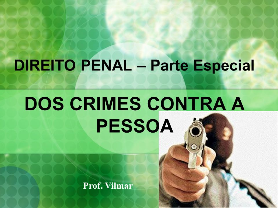 DIREITO PENAL – Parte Especial DOS CRIMES CONTRA A PESSOA Prof. Vilmar