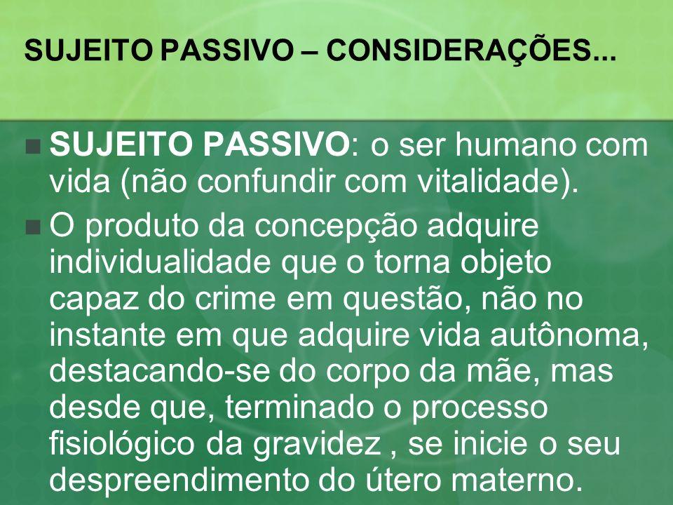 SUJEITO PASSIVO – CONSIDERAÇÕES... SUJEITO PASSIVO: o ser humano com vida (não confundir com vitalidade). O produto da concepção adquire individualida