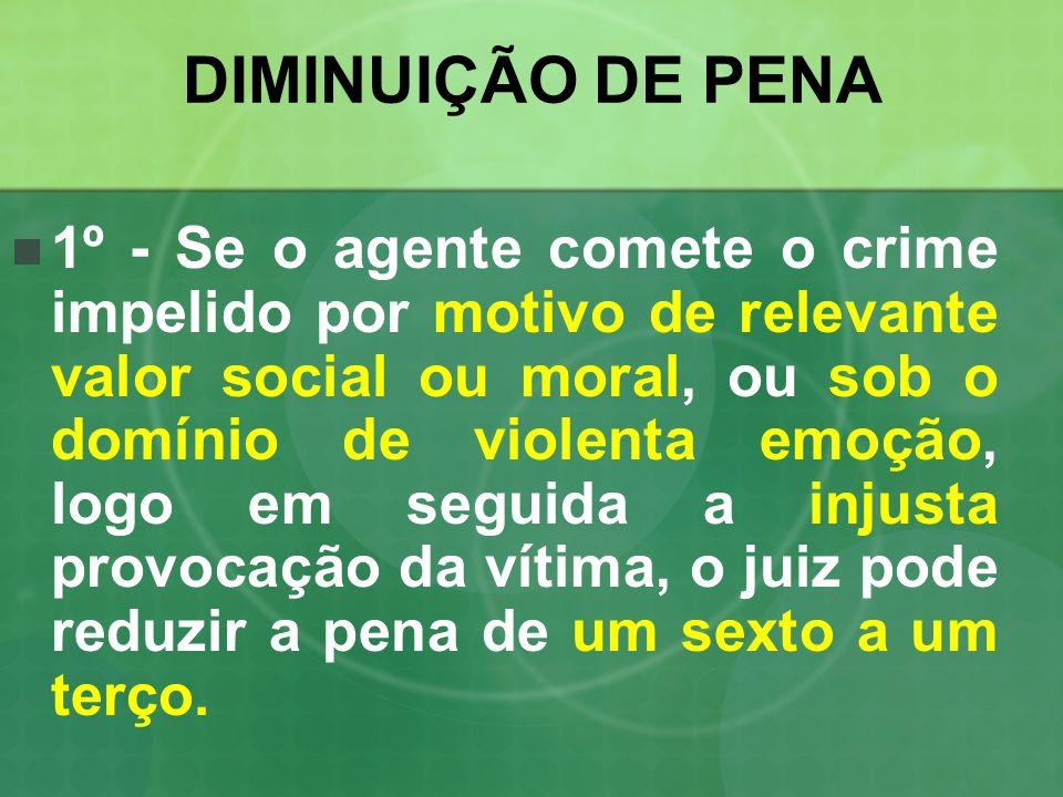 DIMINUIÇÃO DE PENA 1º - Se o agente comete o crime impelido por motivo de relevante valor social ou moral, ou sob o domínio de violenta emoção, logo e