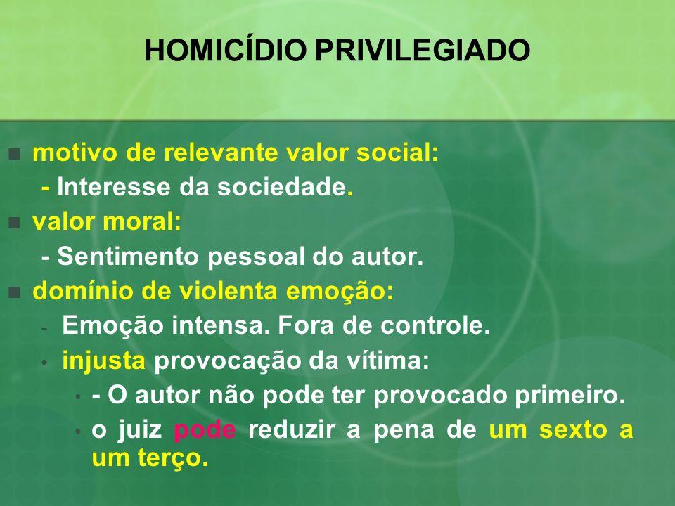 HOMICÍDIO PRIVILEGIADO motivo de relevante valor social: - Interesse da sociedade. valor moral: - Sentimento pessoal do autor. domínio de violenta emo