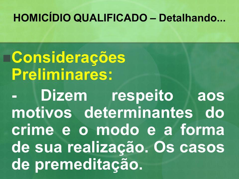 HOMICÍDIO QUALIFICADO – Detalhando... Considerações Preliminares: - Dizem respeito aos motivos determinantes do crime e o modo e a forma de sua realiz