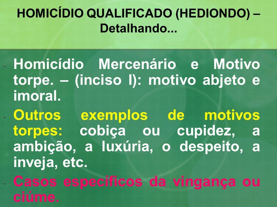 HOMICÍDIO QUALIFICADO (HEDIONDO) – Detalhando... -H-Homicídio Mercenário e Motivo torpe. – (inciso I): motivo abjeto e imoral. -O-Outros exemplos de m