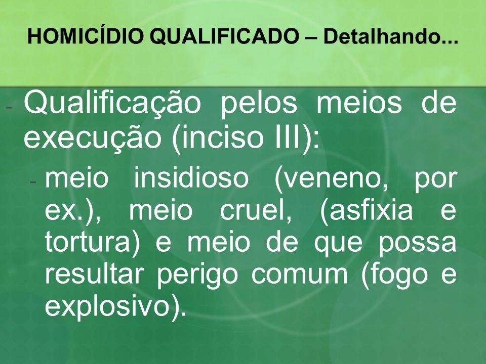 HOMICÍDIO QUALIFICADO – Detalhando... -Q-Qualificação pelos meios de execução (inciso III): -m-meio insidioso (veneno, por ex.), meio cruel, (asfixia