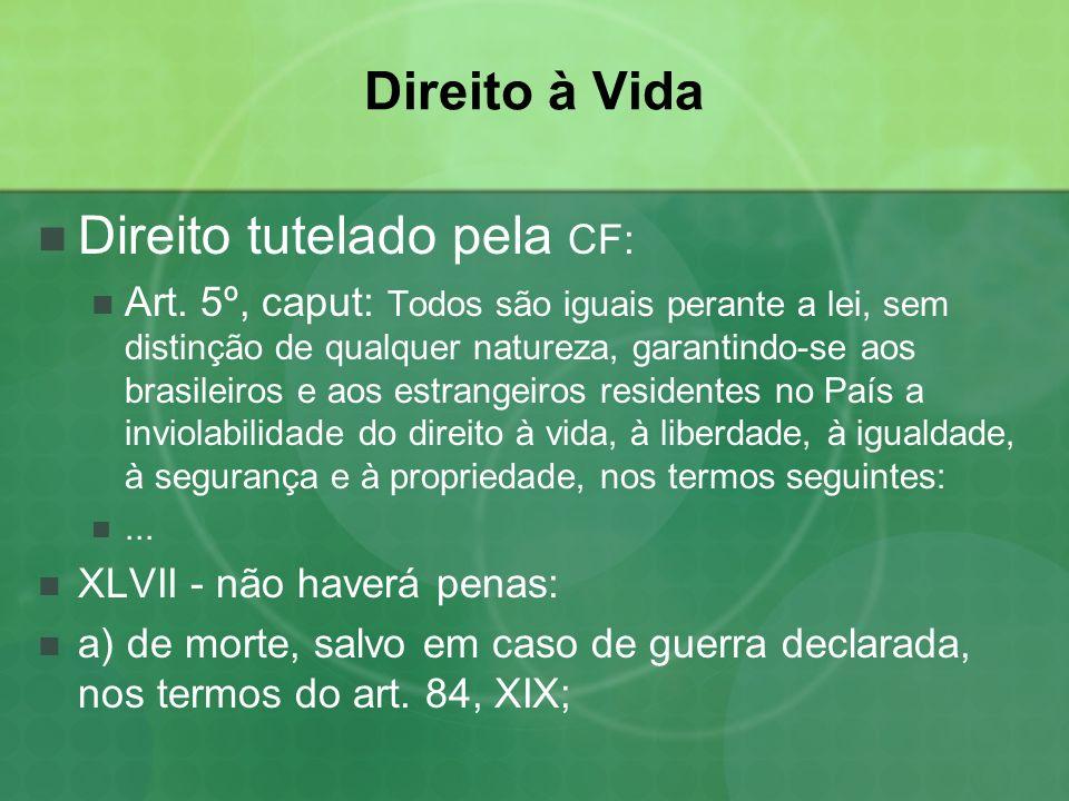 Direito à Vida Direito tutelado pela CF: Art. 5º, caput: Todos são iguais perante a lei, sem distinção de qualquer natureza, garantindo-se aos brasile