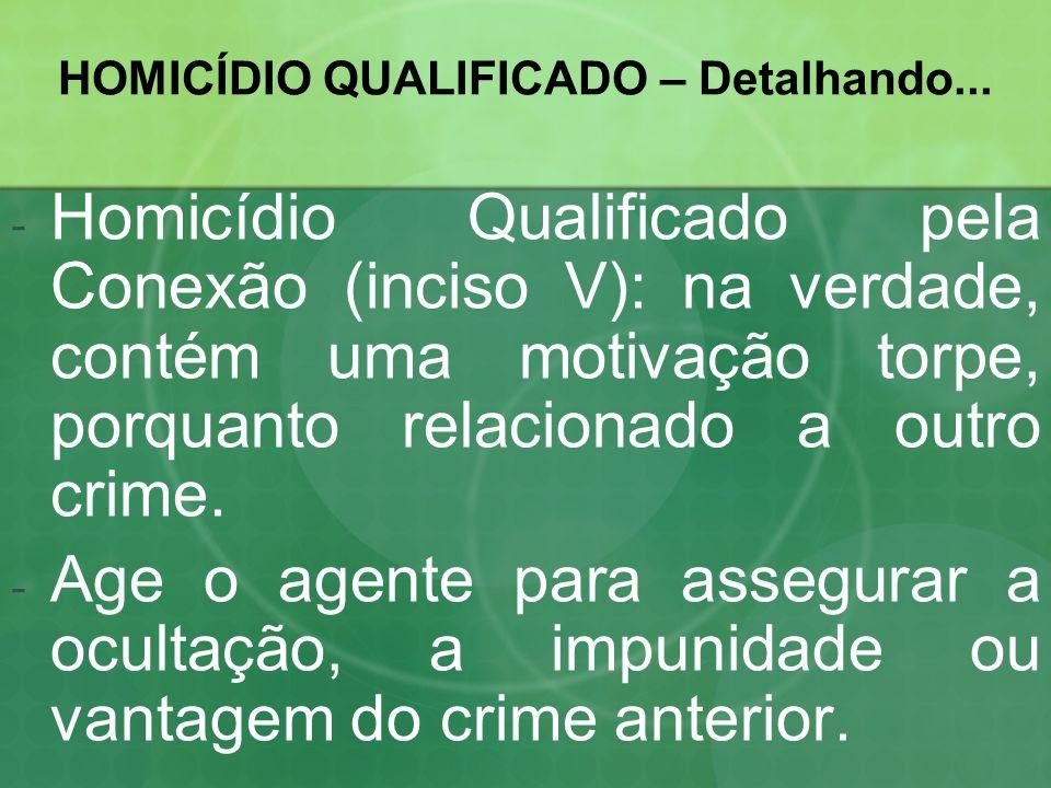 HOMICÍDIO QUALIFICADO – Detalhando... -H-Homicídio Qualificado pela Conexão (inciso V): na verdade, contém uma motivação torpe, porquanto relacionado