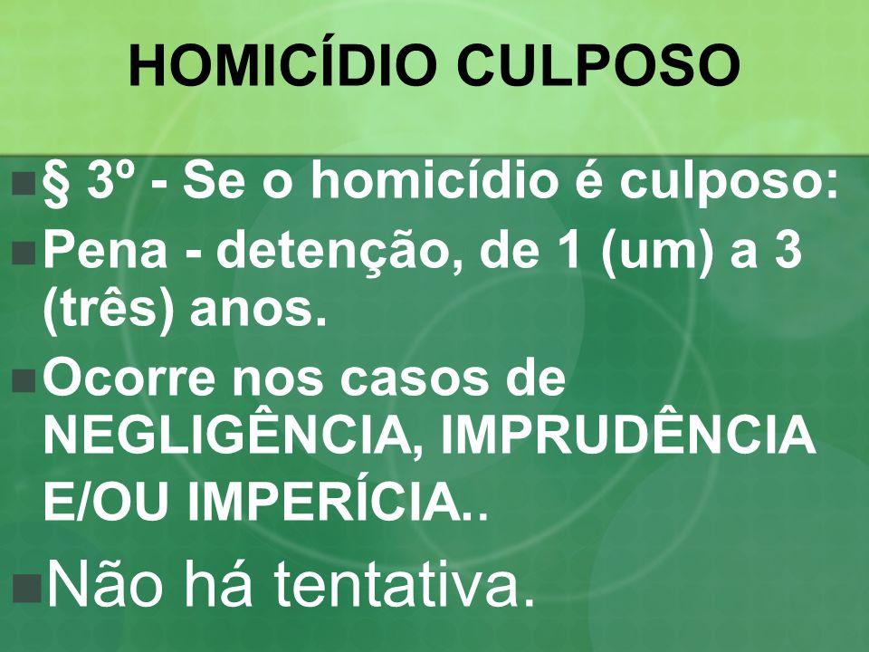 HOMICÍDIO CULPOSO § 3º - Se o homicídio é culposo: Pena - detenção, de 1 (um) a 3 (três) anos. Ocorre nos casos de NEGLIGÊNCIA, IMPRUDÊNCIA E/OU IMPER