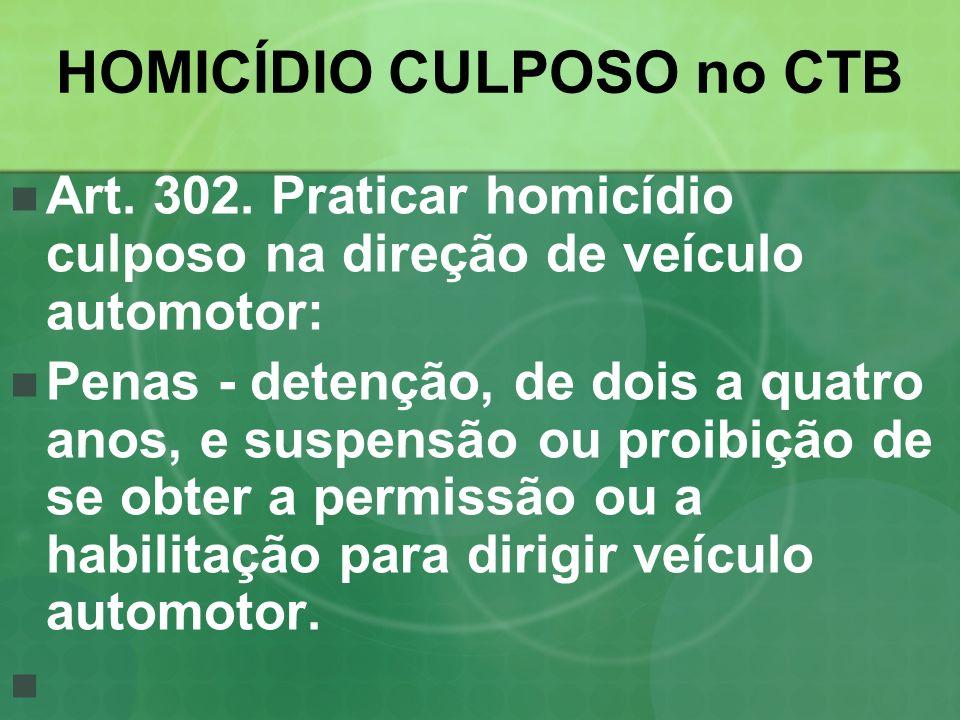 HOMICÍDIO CULPOSO no CTB Art. 302. Praticar homicídio culposo na direção de veículo automotor: Penas - detenção, de dois a quatro anos, e suspensão ou