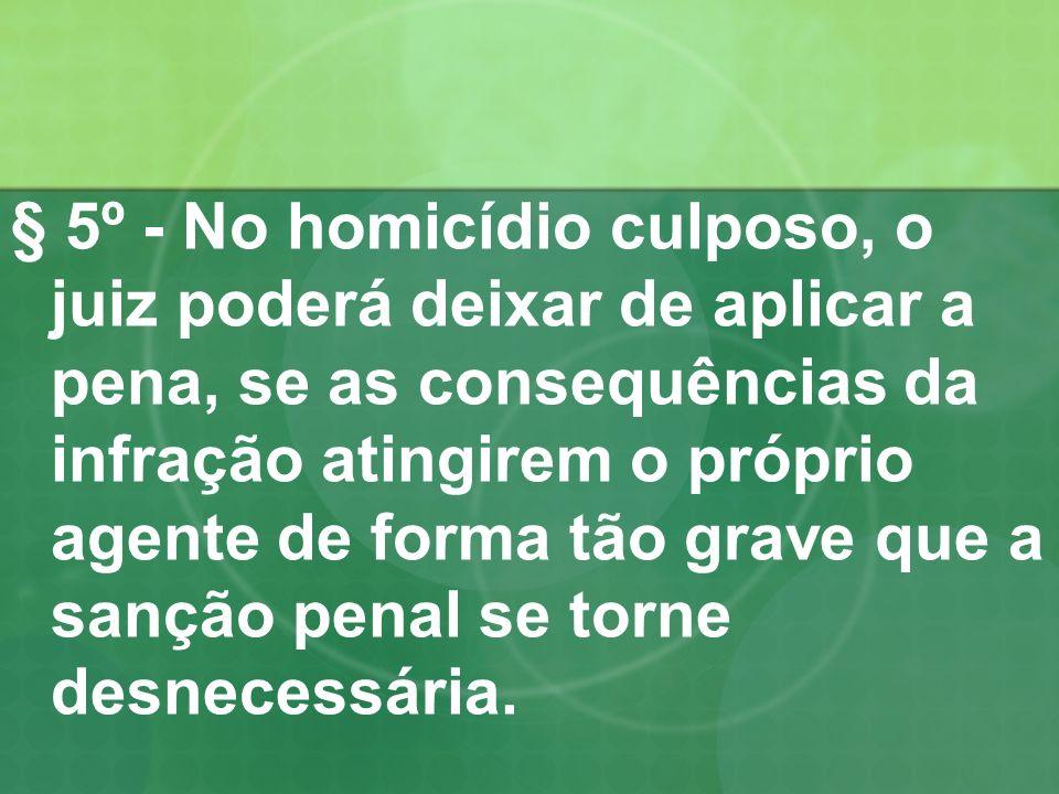 § 5º - No homicídio culposo, o juiz poderá deixar de aplicar a pena, se as consequências da infração atingirem o próprio agente de forma tão grave que