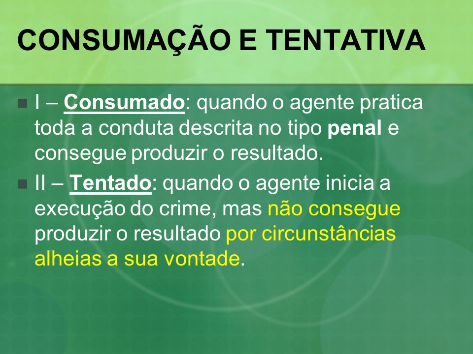 CONSUMAÇÃO E TENTATIVA I – Consumado: quando o agente pratica toda a conduta descrita no tipo penal e consegue produzir o resultado. II – Tentado: qua