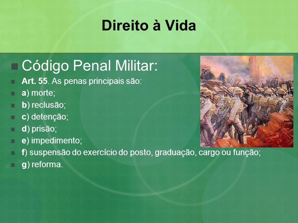 Direito à Vida Código Penal Militar: Art. 55. As penas principais são: a) morte; b) reclusão; c) detenção; d) prisão; e) impedimento; f) suspensão do