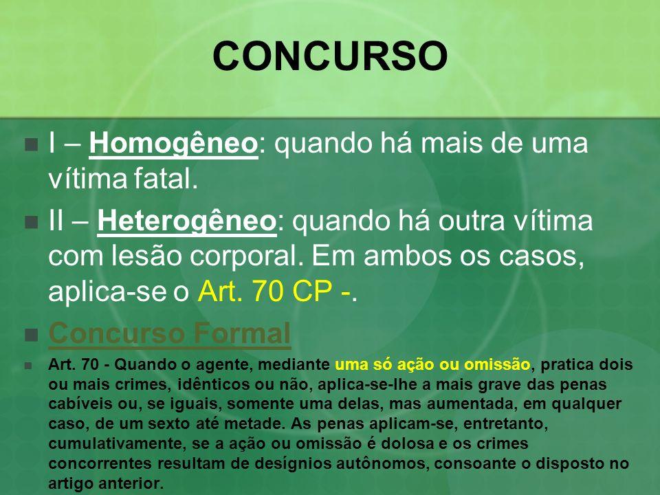 CONCURSO I – Homogêneo: quando há mais de uma vítima fatal. II – Heterogêneo: quando há outra vítima com lesão corporal. Em ambos os casos, aplica-se