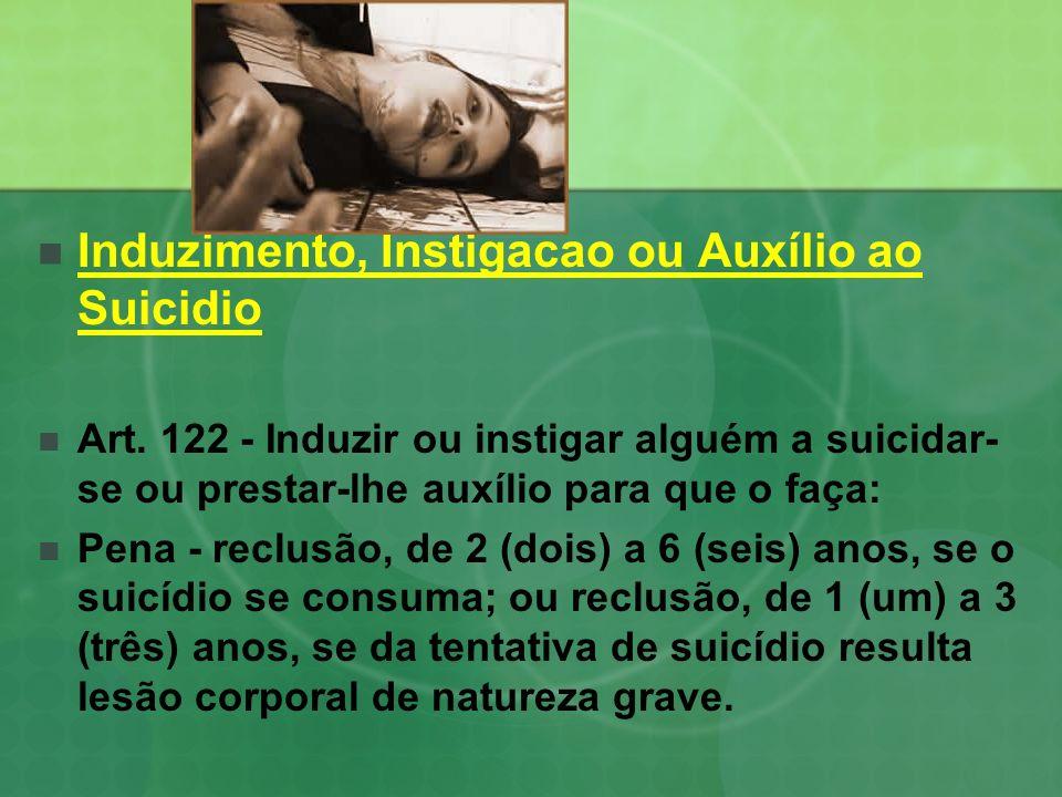 Induzimento, Instigacao ou Auxílio ao Suicidio Art. 122 - Induzir ou instigar alguém a suicidar- se ou prestar-lhe auxílio para que o faça: Pena - rec