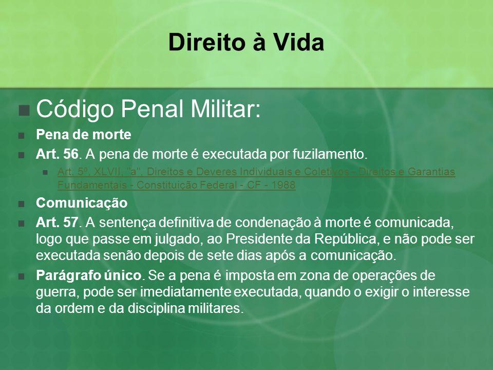 Direito à Vida Código Penal Militar: Pena de morte Art. 56. A pena de morte é executada por fuzilamento. Art. 5º, XLVII,