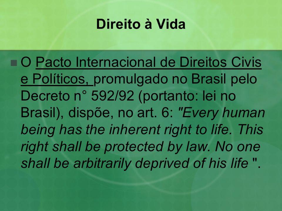 Direito à Vida O Pacto Internacional de Direitos Civis e Políticos, promulgado no Brasil pelo Decreto n° 592/92 (portanto: lei no Brasil), dispõe, no