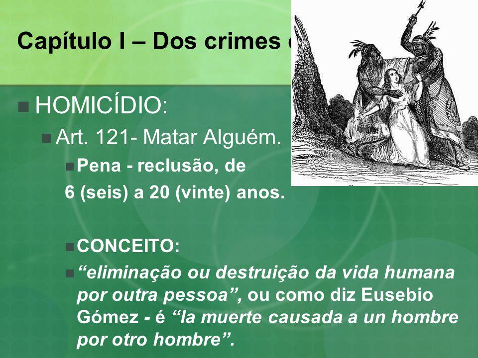 Capítulo I – Dos crimes contra a vida. HOMICÍDIO: Art. 121- Matar Alguém. Pena - reclusão, de 6 (seis) a 20 (vinte) anos. CONCEITO: eliminação ou dest