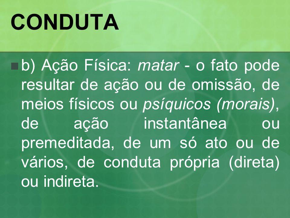 CONDUTA b) Ação Física: matar - o fato pode resultar de ação ou de omissão, de meios físicos ou psíquicos (morais), de ação instantânea ou premeditada