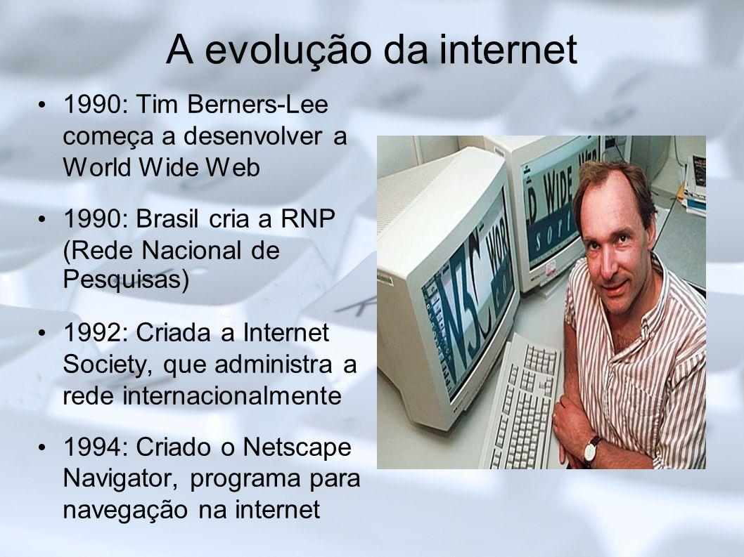 A evolução da internet 1990: Tim Berners-Lee começa a desenvolver a World Wide Web 1990: Brasil cria a RNP (Rede Nacional de Pesquisas) 1992: Criada a