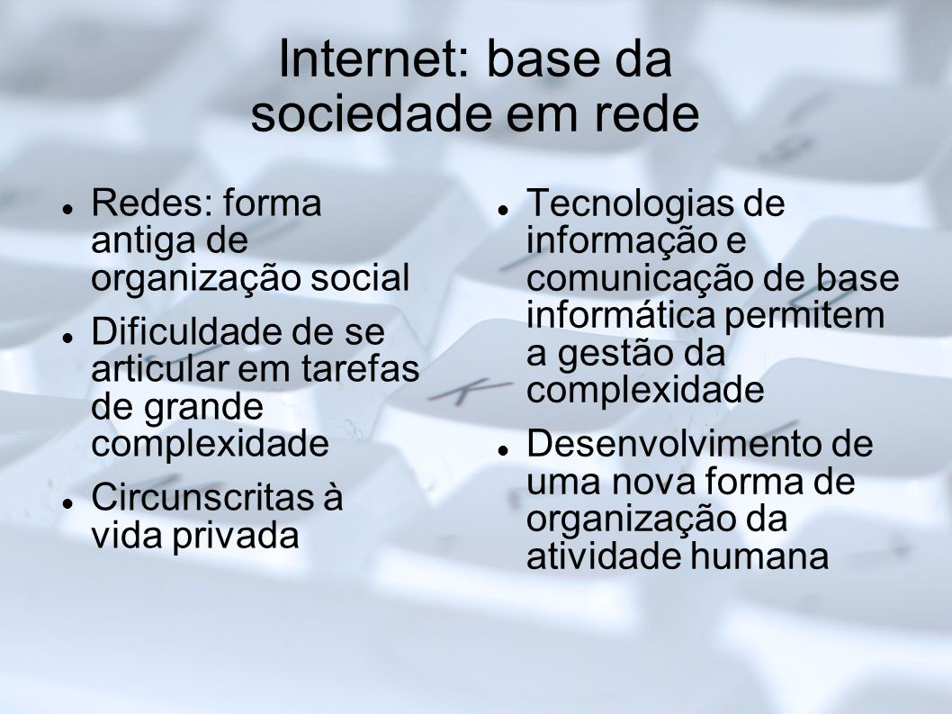Internet: base da sociedade em rede Redes: forma antiga de organização social Dificuldade de se articular em tarefas de grande complexidade Circunscri