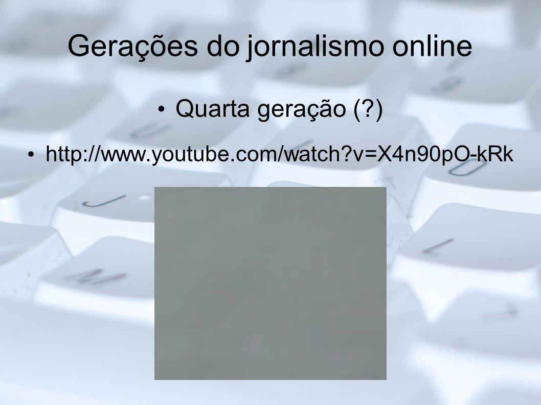 Gerações do jornalismo online Quarta geração (?) http://www.youtube.com/watch?v=X4n90pO-kRk