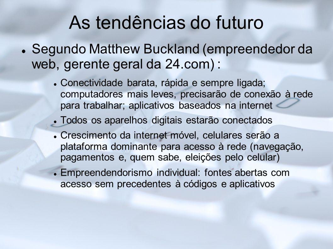 As tendências do futuro Segundo Matthew Buckland (empreendedor da web, gerente geral da 24.com) : Conectividade barata, rápida e sempre ligada; comput