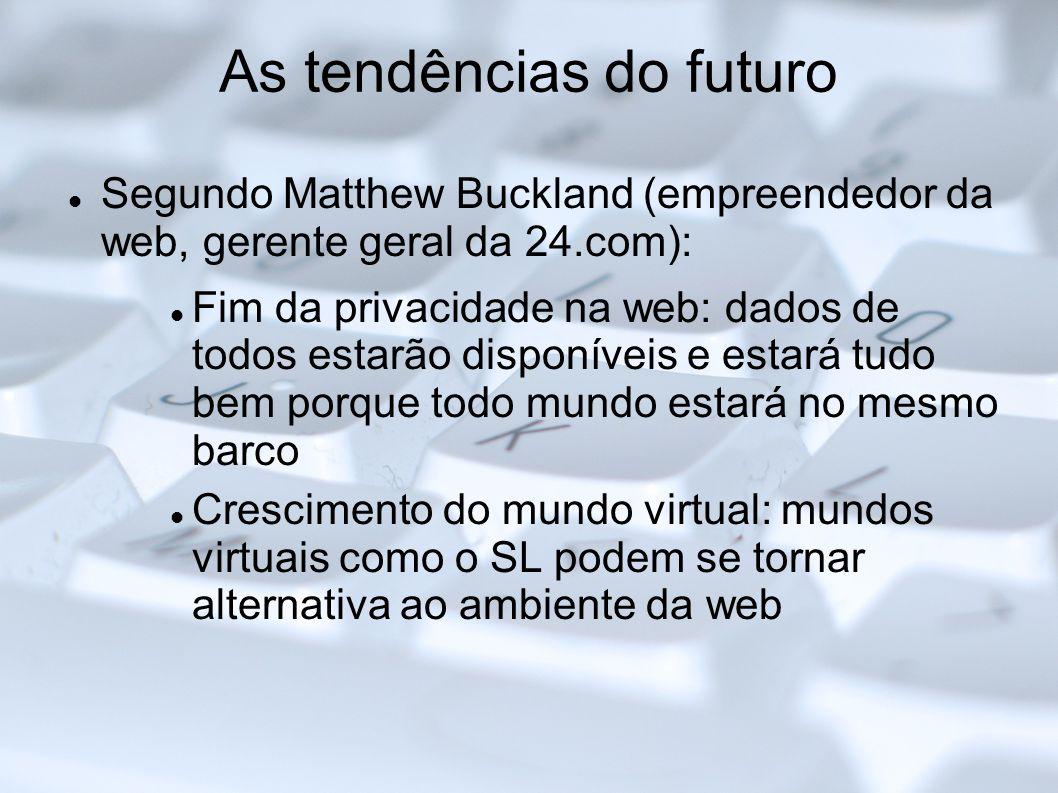 As tendências do futuro Segundo Matthew Buckland (empreendedor da web, gerente geral da 24.com): Fim da privacidade na web: dados de todos estarão dis