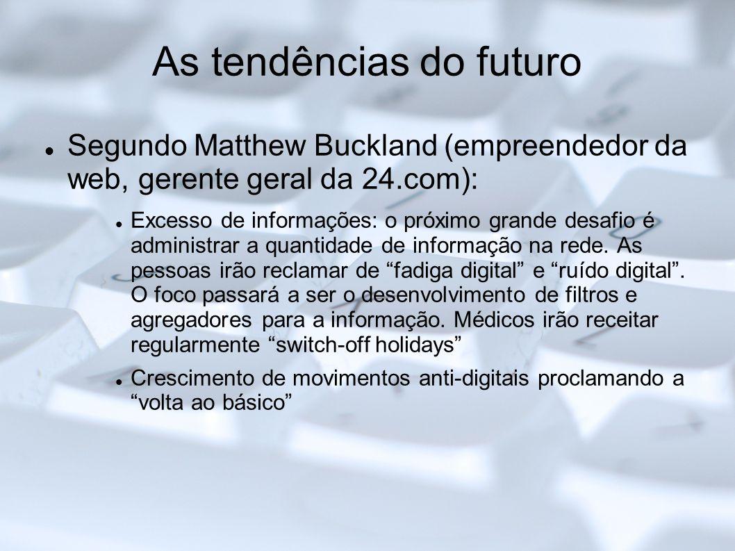 As tendências do futuro Segundo Matthew Buckland (empreendedor da web, gerente geral da 24.com): Excesso de informações: o próximo grande desafio é ad