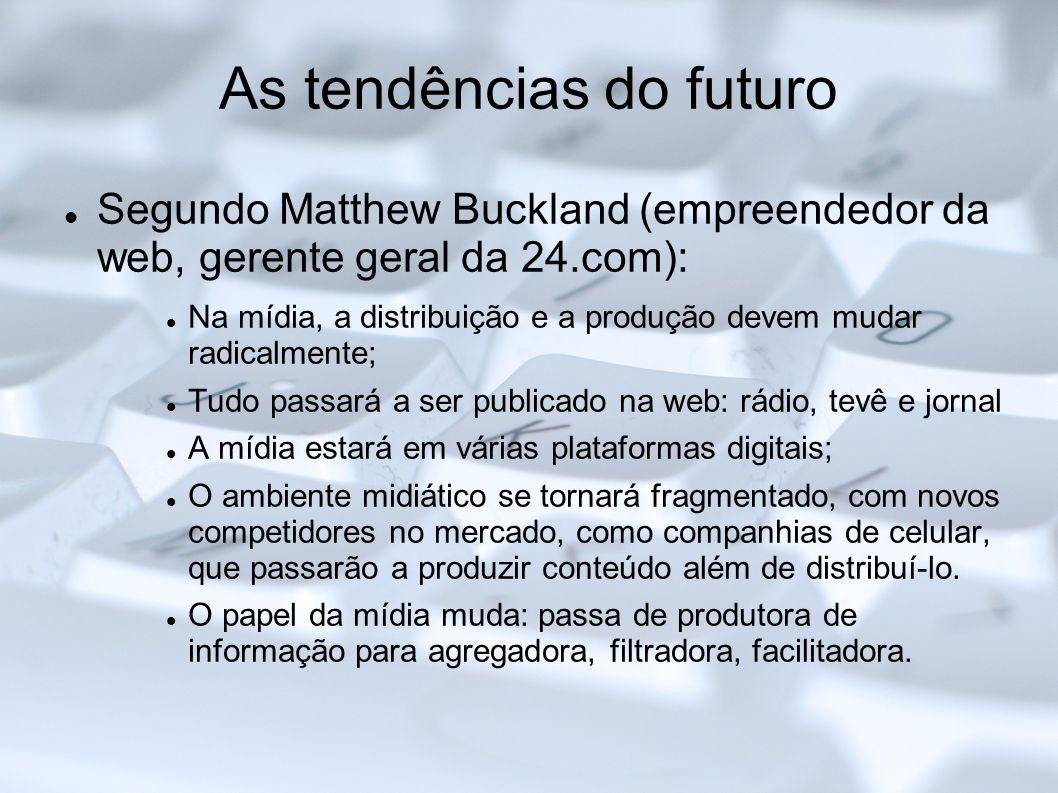 As tendências do futuro Segundo Matthew Buckland (empreendedor da web, gerente geral da 24.com): Na mídia, a distribuição e a produção devem mudar rad