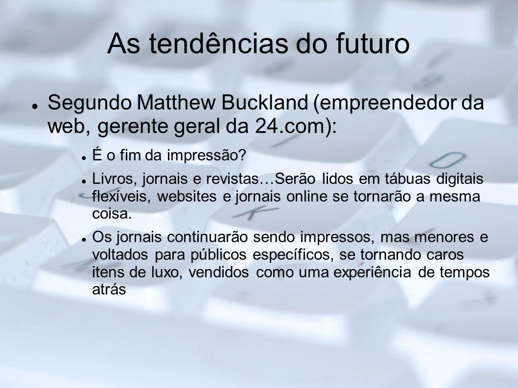As tendências do futuro Segundo Matthew Buckland (empreendedor da web, gerente geral da 24.com): É o fim da impressão? Livros, jornais e revistas…Serã