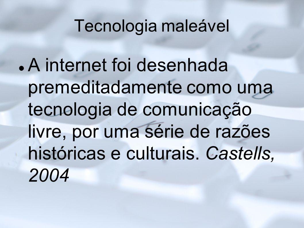 Tecnologia maleável A internet foi desenhada premeditadamente como uma tecnologia de comunicação livre, por uma série de razões históricas e culturais