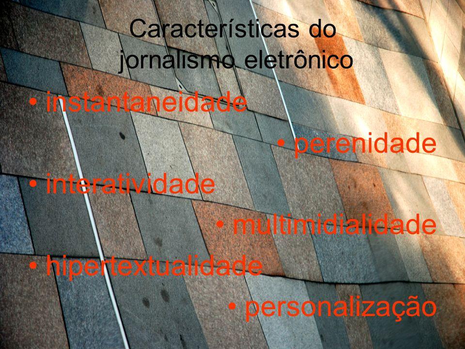 Características do jornalismo eletrônico instantaneidade perenidade interatividade multimidialidade hipertextualidade personalização