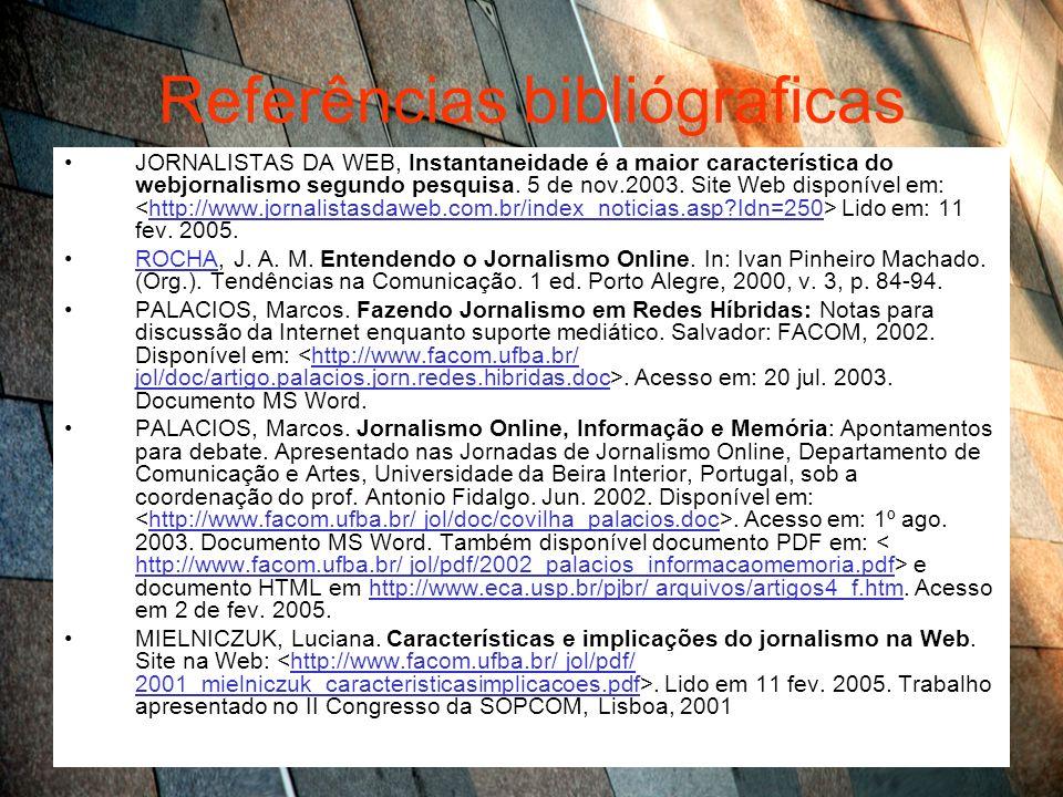 Referências bibliógraficas JORNALISTAS DA WEB, Instantaneidade é a maior característica do webjornalismo segundo pesquisa. 5 de nov.2003. Site Web dis