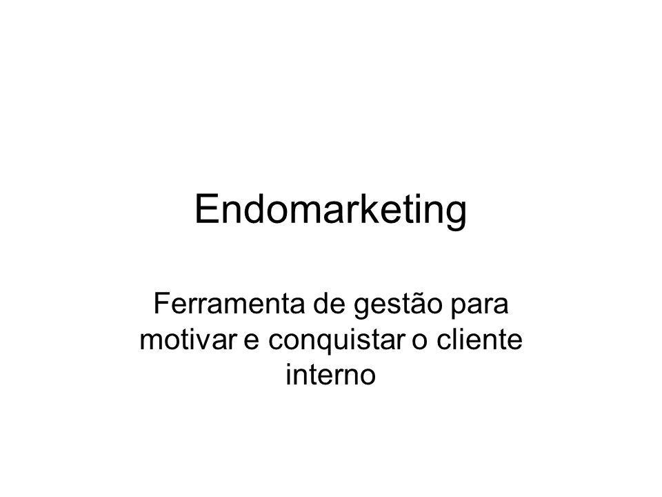 Endomarketing Ferramenta de gestão para motivar e conquistar o cliente interno