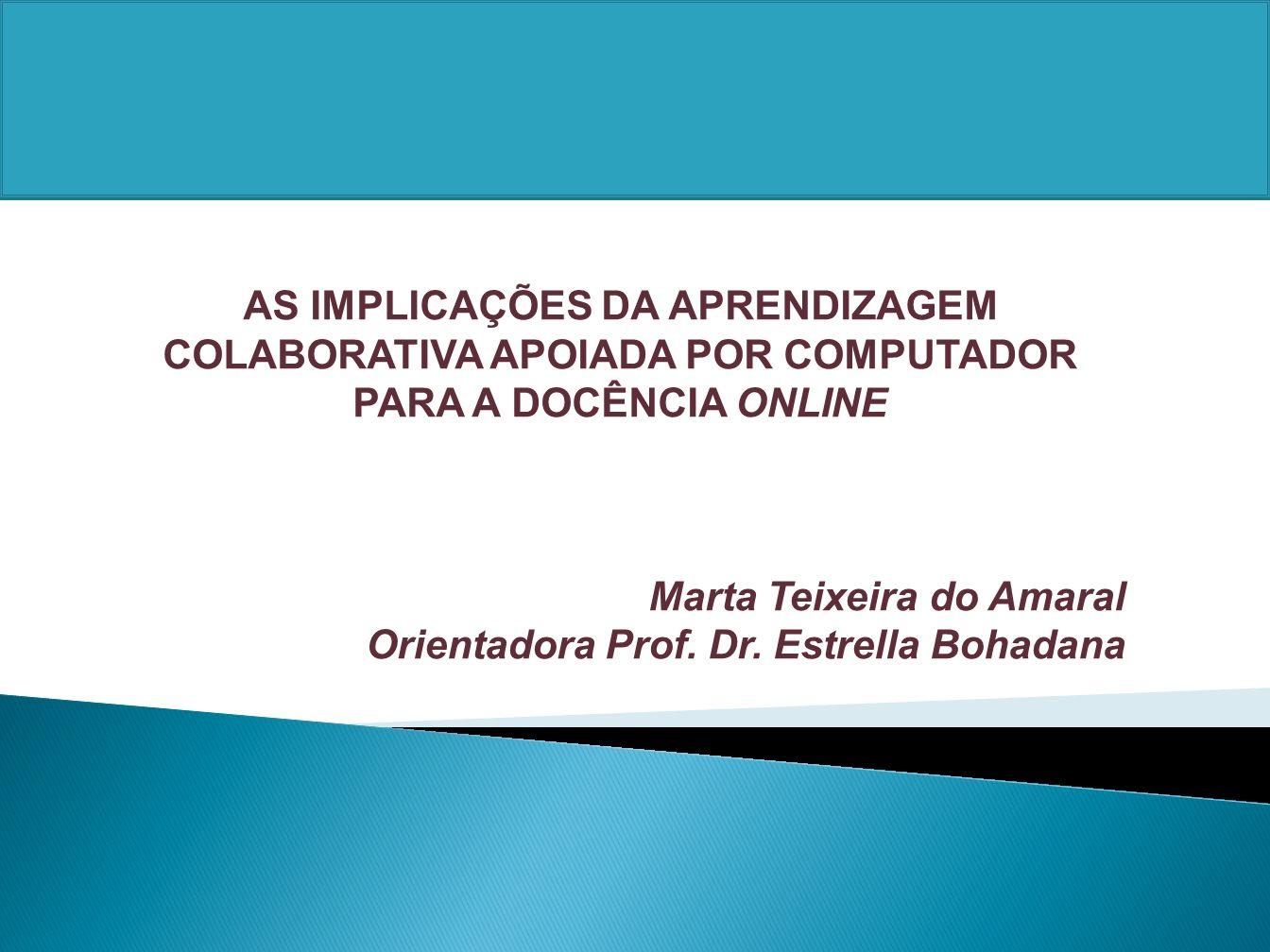 AS IMPLICAÇÕES DA APRENDIZAGEM COLABORATIVA APOIADA POR COMPUTADOR PARA A DOCÊNCIA ONLINE Marta Teixeira do Amaral Orientadora Prof. Dr. Estrella Boha