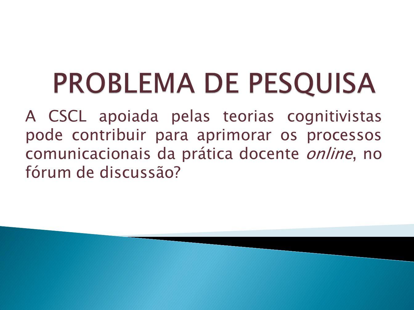 A CSCL apoiada pelas teorias cognitivistas pode contribuir para aprimorar os processos comunicacionais da prática docente online, no fórum de discussã