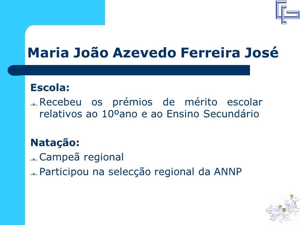 Maria João Azevedo Ferreira José Escola: Recebeu os prémios de mérito escolar relativos ao 10ºano e ao Ensino Secundário Natação: Campeã regional Participou na selecção regional da ANNP