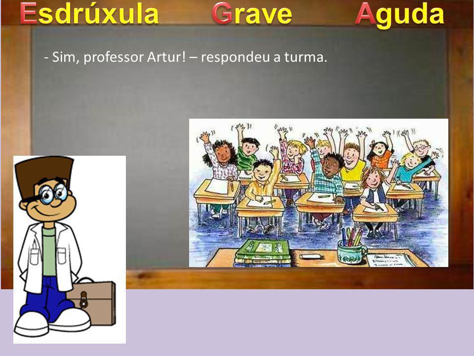 - Sim, professor Artur! – respondeu a turma.