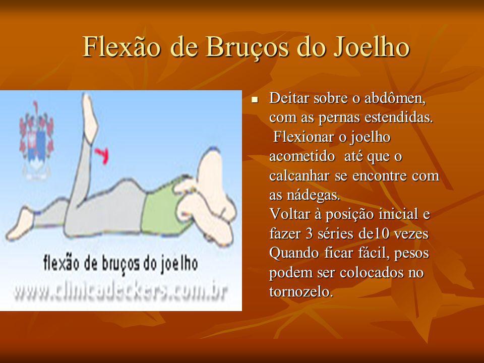Flexão de Bruços do Joelho Flexão de Bruços do Joelho Deitar sobre o abdômen, com as pernas estendidas. Flexionar o joelho acometido até que o calcanh