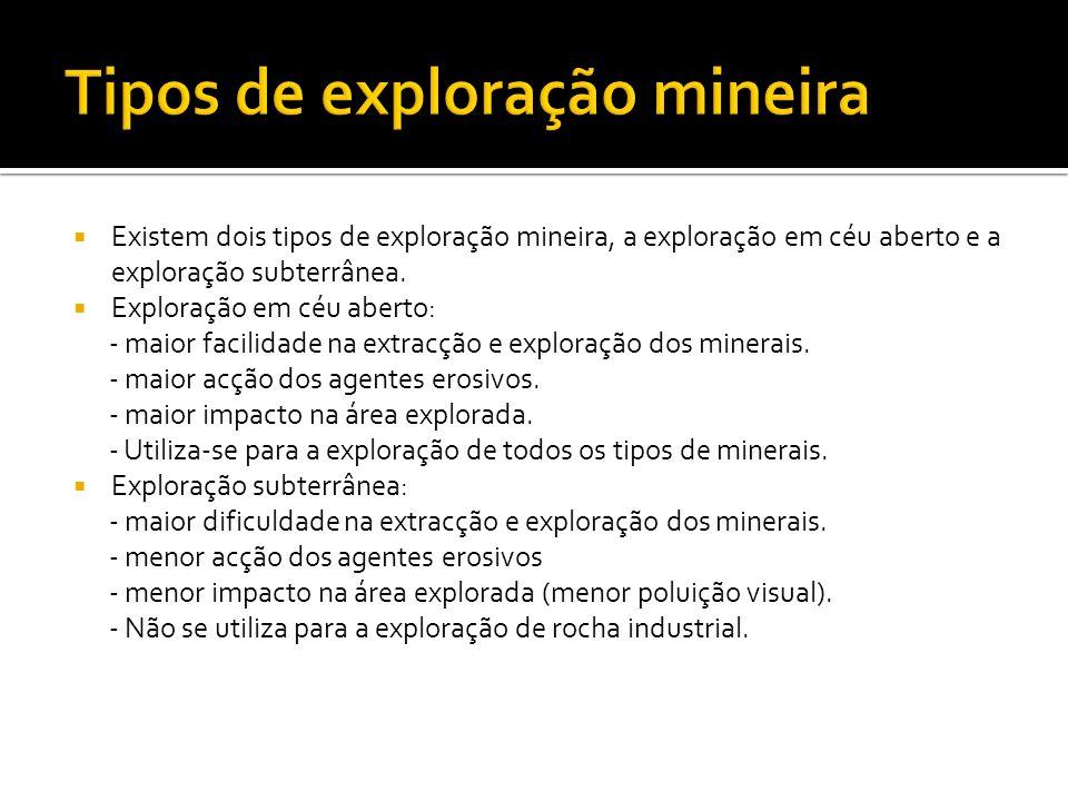 Existem dois tipos de exploração mineira, a exploração em céu aberto e a exploração subterrânea. Exploração em céu aberto: - maior facilidade na extra